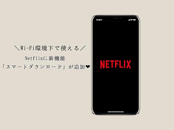 外出先でも動画が観られる!Netflixアプリの「スマートダウンロード」機能で通信環境にとらわれず動画が楽しめそう♡
