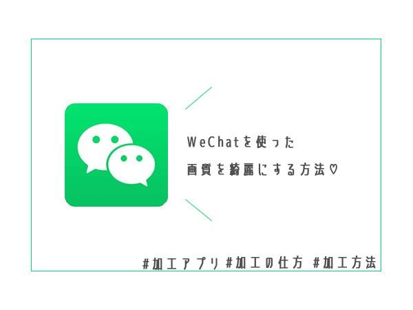 画質を良くするアプリ「WeChat」がSNSで話題!その使い方をご紹介♡