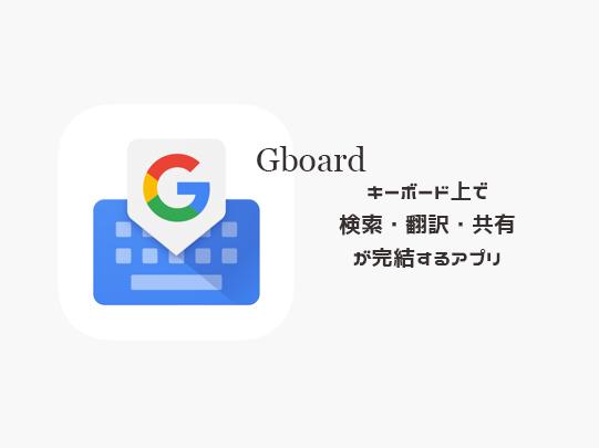 情報検索・シェアがキーボード上で完結する?Googleのアプリ「Gboard」がかなり便利かも!