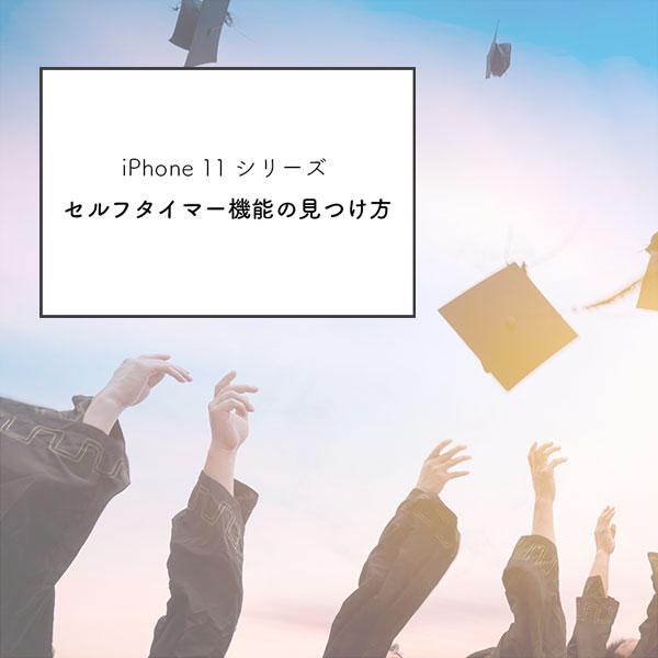 【iPhone 11シリーズ】卒業入学シーズンに欠かせない集合写真撮影に使える「セルフタイマー」の見つけ方♩