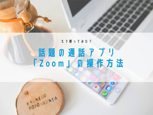 今話題のビデオ通話アプリ「Zoom」はもう使った?遠隔授業や友達とのトークにも使えて日常に欠かせないアプリになる予感♩
