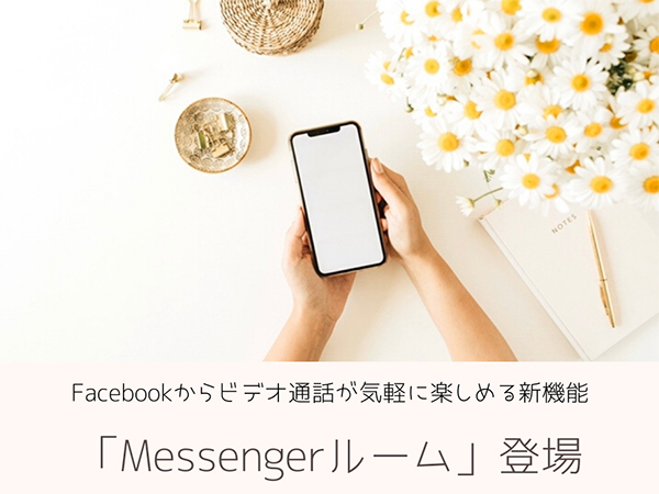 友達と気軽にビデオ通話が楽しめるFacebookの新機能「Messengerルーム」ってどんなの?