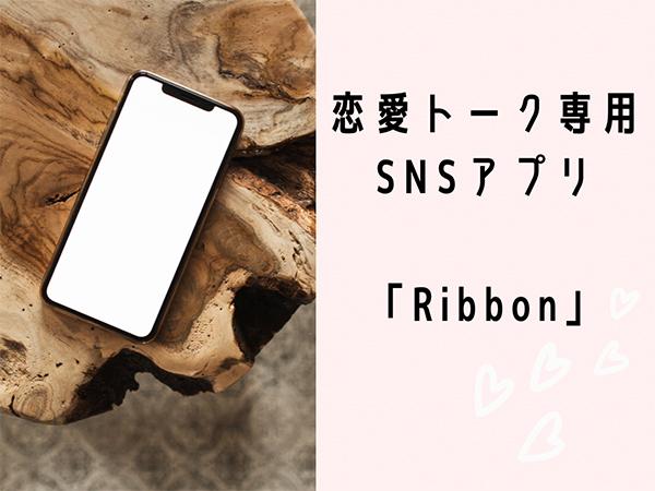 幸せエピソードを気兼ねなくシェアできる、恋愛トーク専用のSNSアプリ「Ribbon」って知ってる?