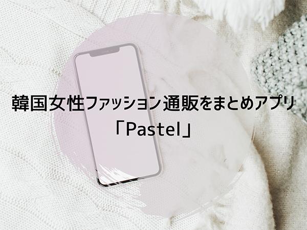 韓国ファッション通販サイトをまとめたアプリ「Pastel」がデビュー。全て日本語表記だから安心して利用できそう